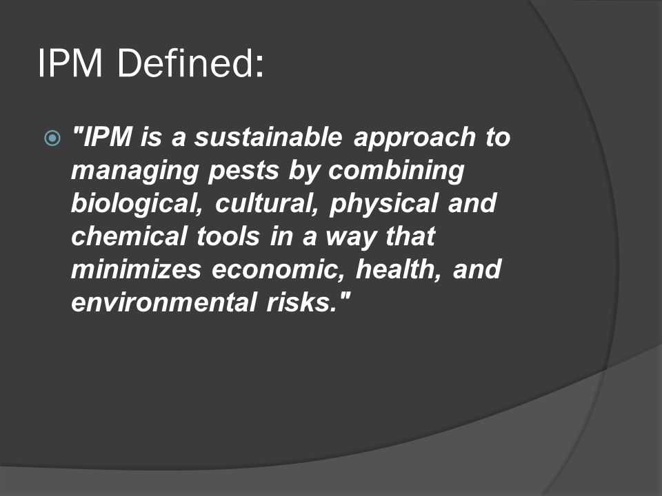 IPM Defined:  IPM is a sustainable approach to managing pests by combining biological, cultural, physical and chemical tools in a way that minimizes economic, health, and environmental risks.