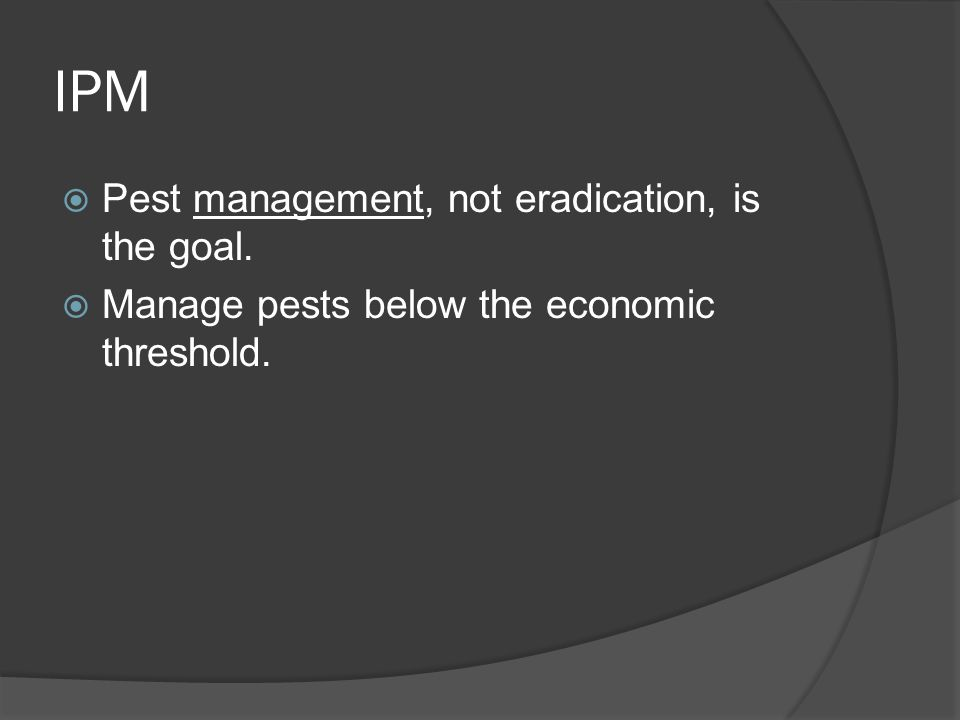 IPM  Pest management, not eradication, is the goal.  Manage pests below the economic threshold.