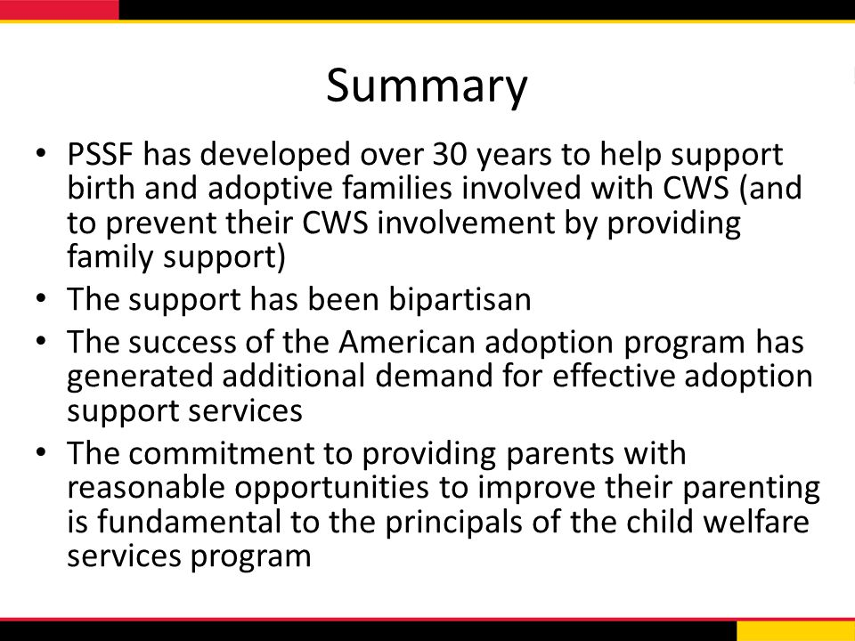 Summary PSSF has developed over 30 years to help support birth and adoptive families involved with CWS (and to prevent their CWS involvement by providing family support) The support has been bipartisan The success of the American adoption program has generated additional demand for effective adoption support services The commitment to providing parents with reasonable opportunities to improve their parenting is fundamental to the principals of the child welfare services program