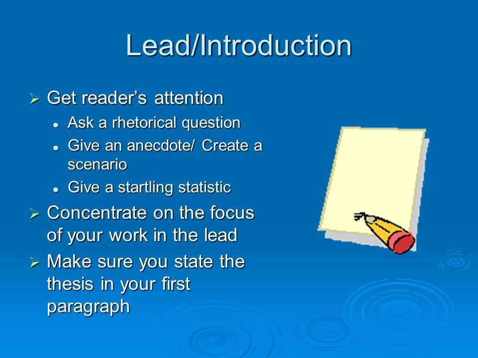 Lead/Introduction  Get reader's attention Ask a rhetorical question Ask a rhetorical question Give an anecdote/ Create a scenario Give an anecdote/ Create a scenario Give a startling statistic Give a startling statistic  Concentrate on the focus of your work in the lead  Make sure you state the thesis in your first paragraph