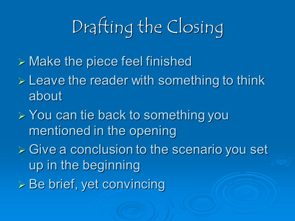 Drafting the Closing  Make the piece feel finished  Leave the reader with something to think about  You can tie back to something you mentioned in the opening  Give a conclusion to the scenario you set up in the beginning  Be brief, yet convincing