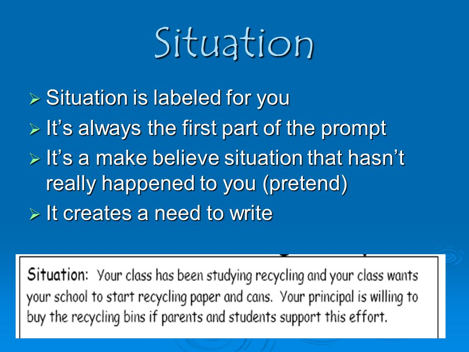 Situation  Situation is labeled for you  It's always the first part of the prompt  It's a make believe situation that hasn't really happened to you (pretend)  It creates a need to write