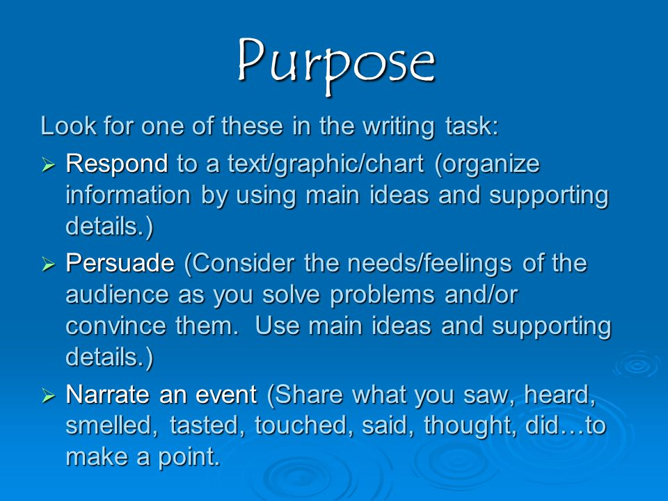 Purpose Look for one of these in the writing task:  Respond to a text/graphic/chart (organize information by using main ideas and supporting details.)  Persuade (Consider the needs/feelings of the audience as you solve problems and/or convince them.
