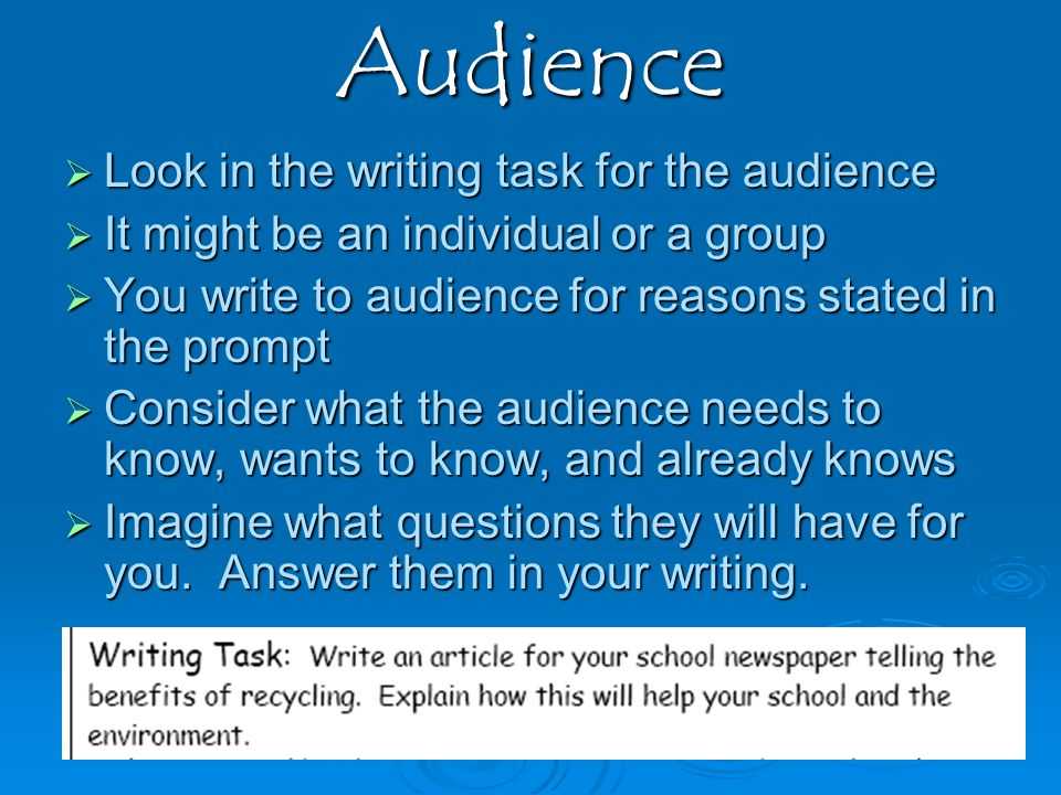 Audience LLLLook in the writing task for the audience IIIIt might be an individual or a group YYYYou write to audience for reasons stated in the prompt CCCConsider what the audience needs to know, wants to know, and already knows IIIImagine what questions they will have for you.