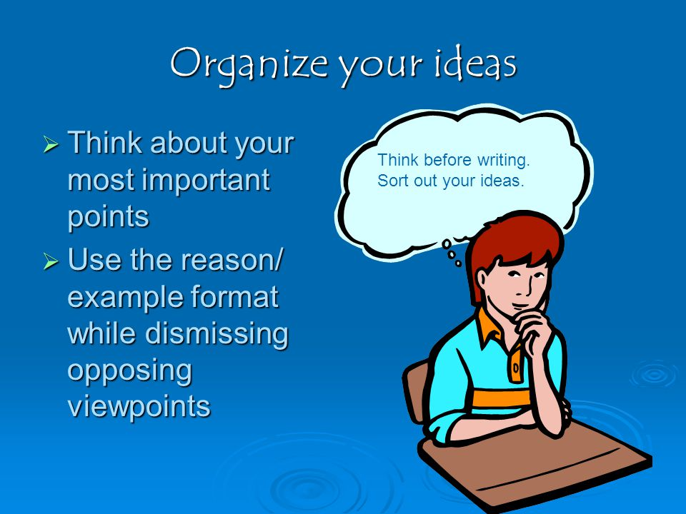 Organize your ideas TTTThink about your most important points UUUUse the reason/ example format while dismissing opposing viewpoints Think before writing.