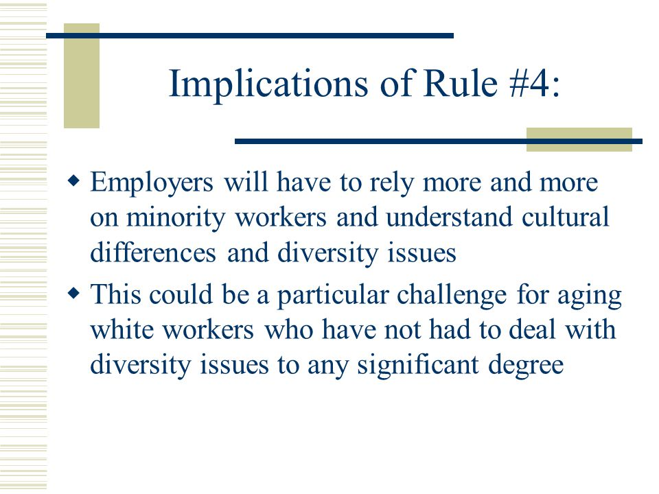Implications of Rule #4:  Employers will have to rely more and more on minority workers and understand cultural differences and diversity issues  This could be a particular challenge for aging white workers who have not had to deal with diversity issues to any significant degree