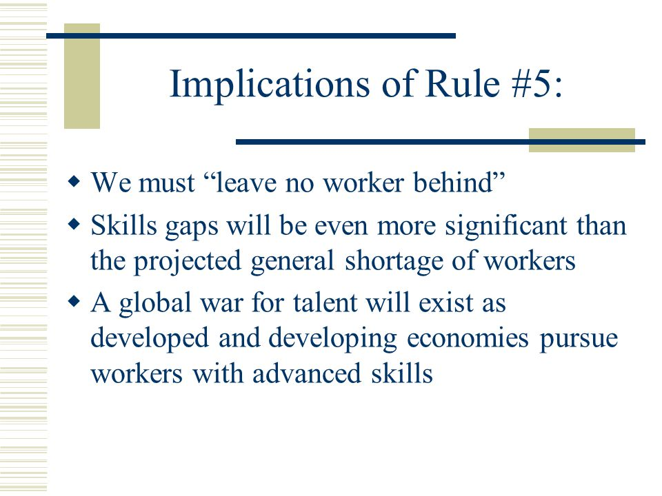 Implications of Rule #5:  We must leave no worker behind  Skills gaps will be even more significant than the projected general shortage of workers  A global war for talent will exist as developed and developing economies pursue workers with advanced skills