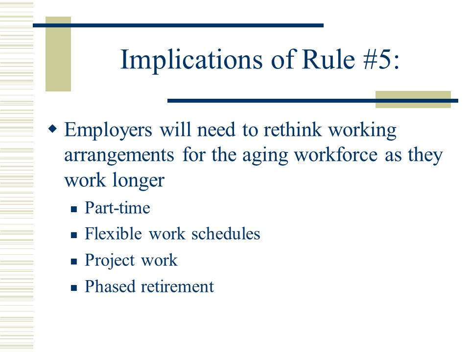 Implications of Rule #5:  Employers will need to rethink working arrangements for the aging workforce as they work longer Part-time Flexible work schedules Project work Phased retirement
