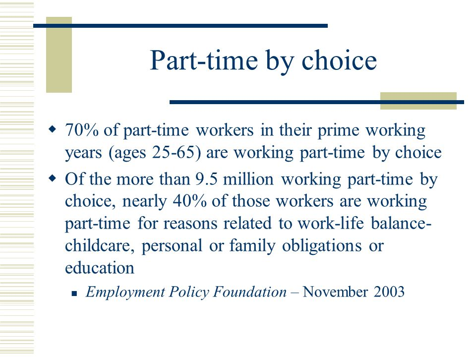 Part-time by choice  70% of part-time workers in their prime working years (ages 25-65) are working part-time by choice  Of the more than 9.5 million working part-time by choice, nearly 40% of those workers are working part-time for reasons related to work-life balance- childcare, personal or family obligations or education Employment Policy Foundation – November 2003