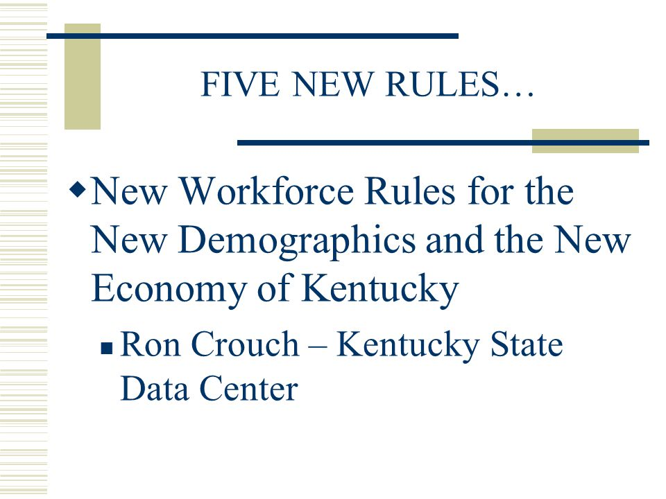 FIVE NEW RULES…  New Workforce Rules for the New Demographics and the New Economy of Kentucky Ron Crouch – Kentucky State Data Center