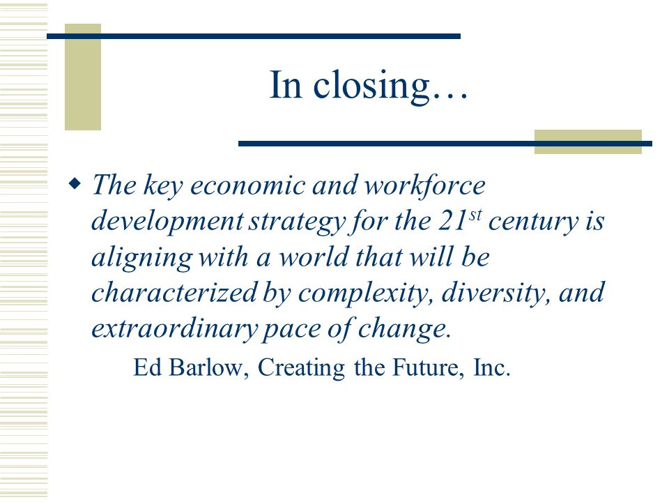 In closing…  The key economic and workforce development strategy for the 21 st century is aligning with a world that will be characterized by complexity, diversity, and extraordinary pace of change.