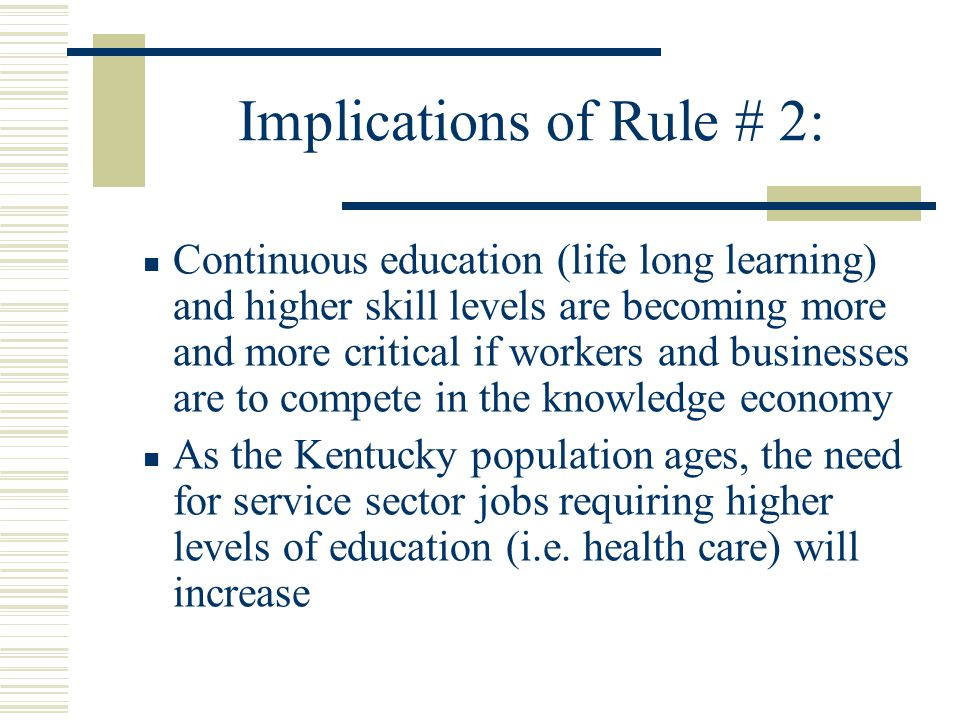 Implications of Rule # 2: Continuous education (life long learning) and higher skill levels are becoming more and more critical if workers and businesses are to compete in the knowledge economy As the Kentucky population ages, the need for service sector jobs requiring higher levels of education (i.e.
