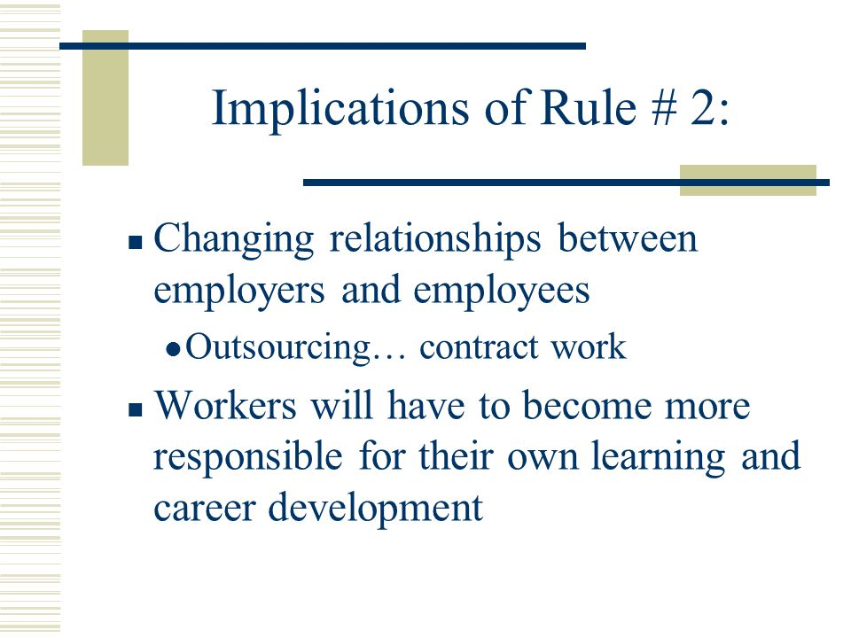 Implications of Rule # 2: Changing relationships between employers and employees Outsourcing… contract work Workers will have to become more responsible for their own learning and career development