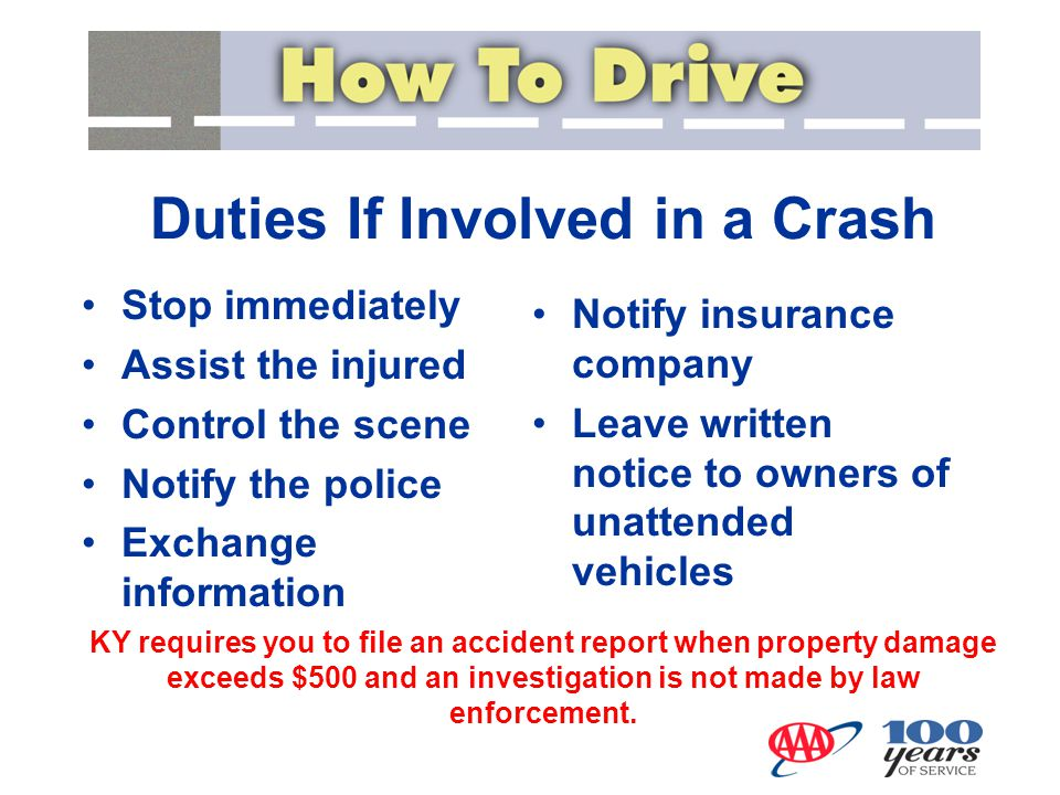 Stop immediately Assist the injured Control the scene Notify the police Exchange information Duties If Involved in a Crash Notify insurance company Leave written notice to owners of unattended vehicles KY requires you to file an accident report when property damage exceeds $500 and an investigation is not made by law enforcement.
