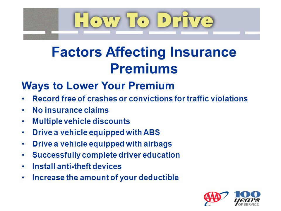 Ways to Lower Your Premium Record free of crashes or convictions for traffic violations No insurance claims Multiple vehicle discounts Drive a vehicle equipped with ABS Drive a vehicle equipped with airbags Successfully complete driver education Install anti-theft devices Increase the amount of your deductible