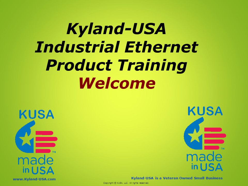 Kyland-USA is a Veteran Owned Small Business   Kyland-USA Industrial Ethernet Product Training Welcome Copyright © KUSA, LLC.