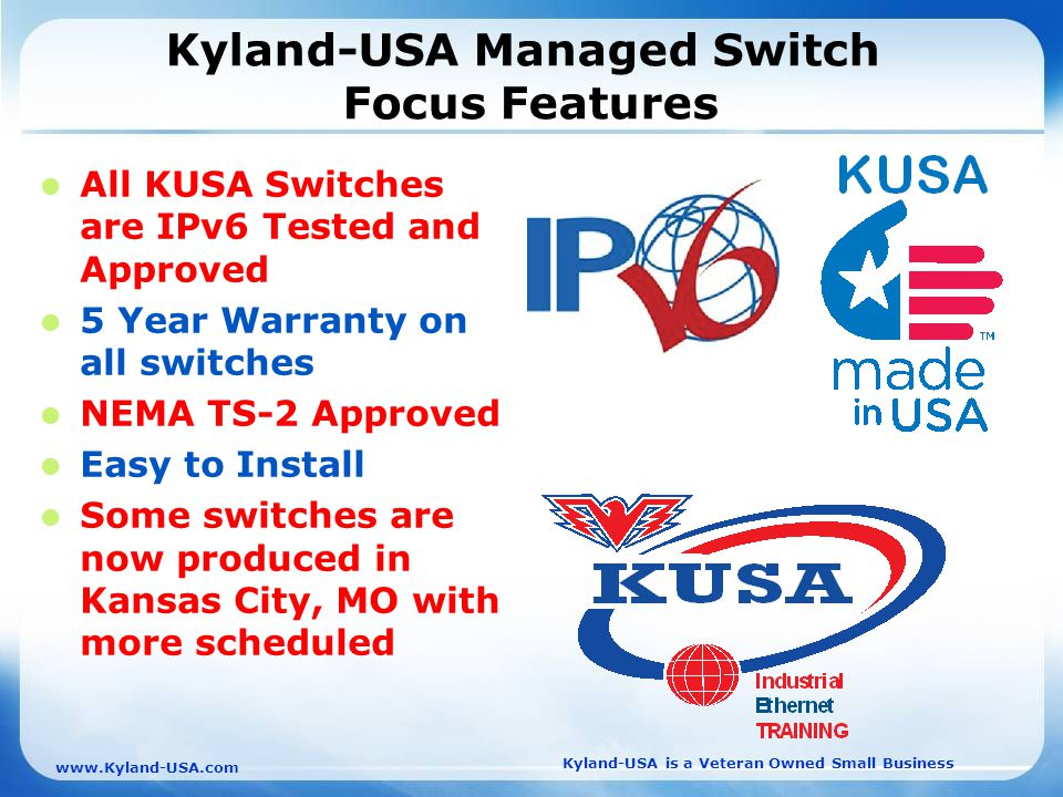 Kyland-USA is a Veteran Owned Small Business   Kyland-USA Managed Switch Focus Features All KUSA Switches are IPv6 Tested and Approved 5 Year Warranty on all switches NEMA TS-2 Approved Easy to Install Some switches are now produced in Kansas City, MO with more scheduled