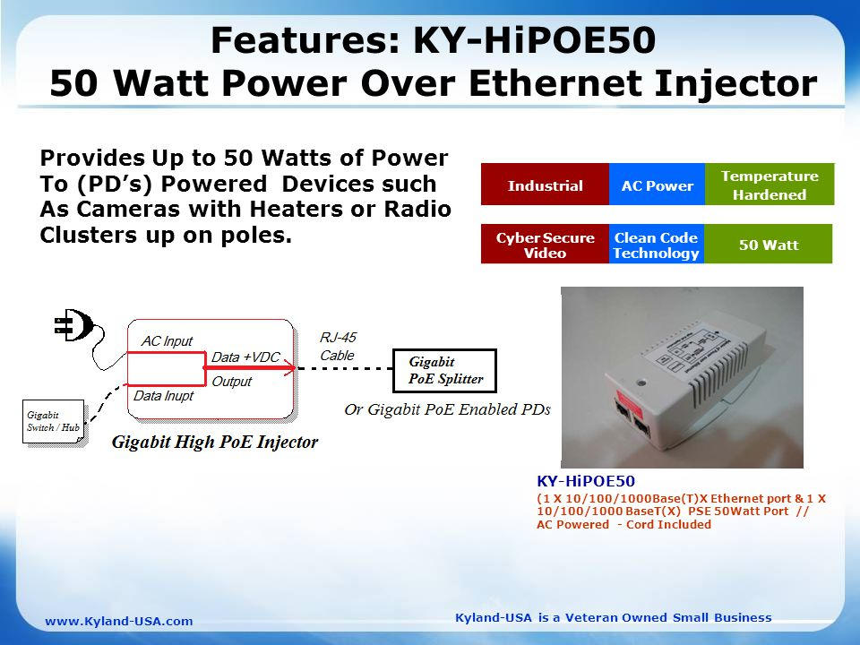 Kyland-USA is a Veteran Owned Small Business   Features: KY-HiPOE50 50 Watt Power Over Ethernet Injector KY-HiPOE50 (1 X 10/100/1000Base(T)X Ethernet port & 1 X 10/100/1000 BaseT(X) PSE 50Watt Port // AC Powered - Cord Included IndustrialAC Power Temperature Hardened Cyber Secure Video Clean Code Technology 50 Watt Provides Up to 50 Watts of Power To (PD's) Powered Devices such As Cameras with Heaters or Radio Clusters up on poles.
