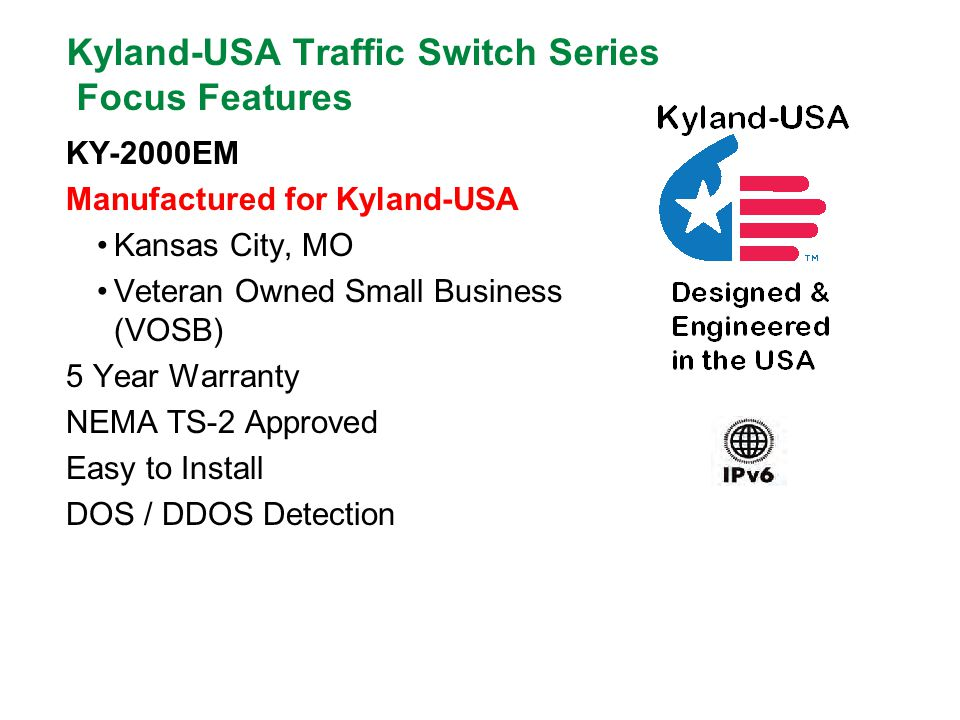 Kyland-USA Traffic Switch Series Focus Features KY-2000EM Manufactured for Kyland-USA Kansas City, MO Veteran Owned Small Business (VOSB) 5 Year Warranty NEMA TS-2 Approved Easy to Install DOS / DDOS Detection