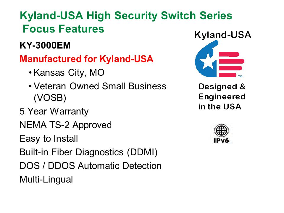 Kyland-USA High Security Switch Series Focus Features KY-3000EM Manufactured for Kyland-USA Kansas City, MO Veteran Owned Small Business (VOSB) 5 Year Warranty NEMA TS-2 Approved Easy to Install Built-in Fiber Diagnostics (DDMI) DOS / DDOS Automatic Detection Multi-Lingual