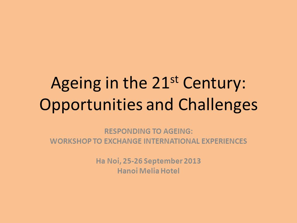 Ageing in the 21 st Century: Opportunities and Challenges RESPONDING TO AGEING: WORKSHOP TO EXCHANGE INTERNATIONAL EXPERIENCES Ha Noi, September 2013 Hanoi Melia Hotel