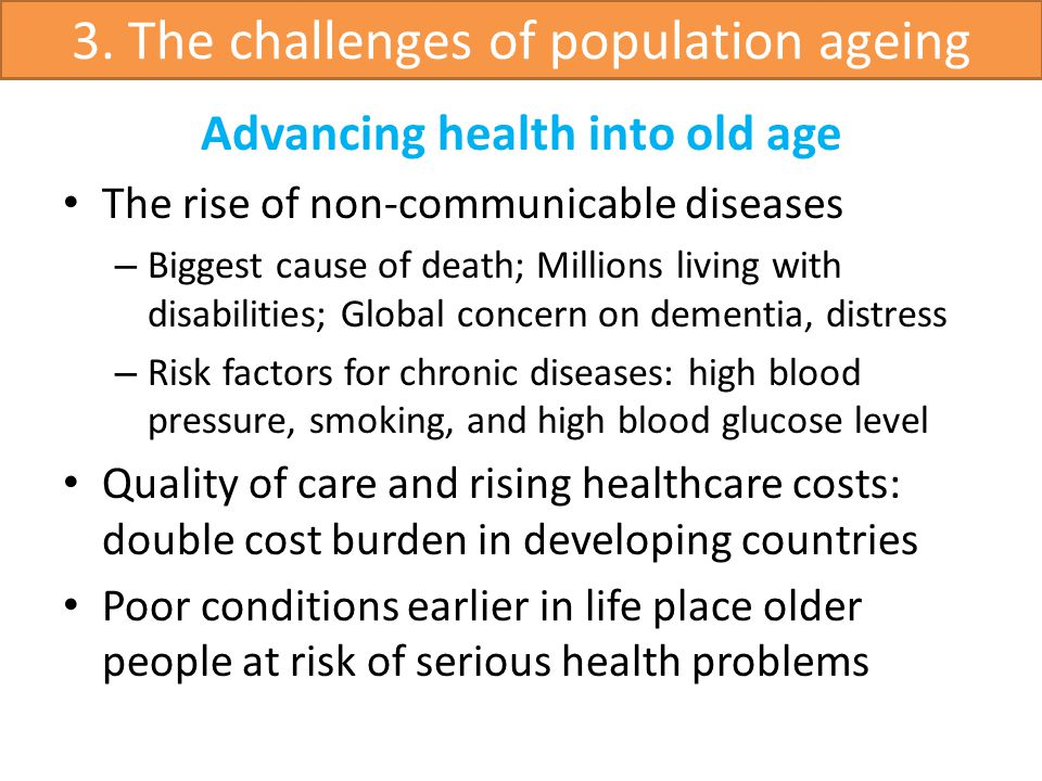 Advancing health into old age The rise of non-communicable diseases – Biggest cause of death; Millions living with disabilities; Global concern on dementia, distress – Risk factors for chronic diseases: high blood pressure, smoking, and high blood glucose level Quality of care and rising healthcare costs: double cost burden in developing countries Poor conditions earlier in life place older people at risk of serious health problems 3.
