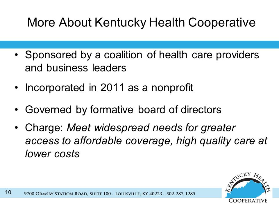 10 More About Kentucky Health Cooperative Sponsored by a coalition of health care providers and business leaders Incorporated in 2011 as a nonprofit Governed by formative board of directors Charge: Meet widespread needs for greater access to affordable coverage, high quality care at lower costs 10