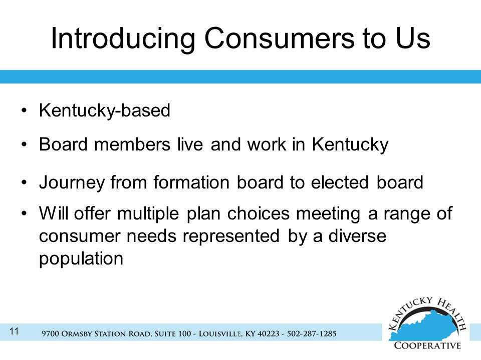 11 Introducing Consumers to Us Kentucky-based Board members live and work in Kentucky Journey from formation board to elected board Will offer multiple plan choices meeting a range of consumer needs represented by a diverse population 11