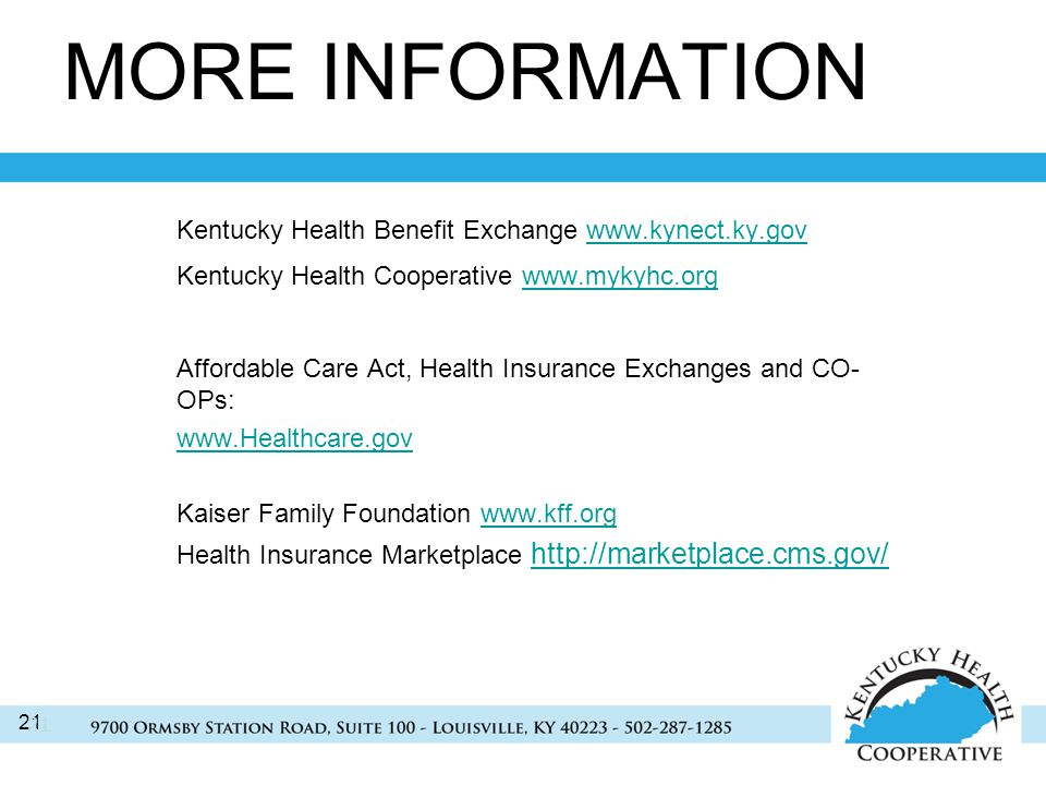 21 MORE INFORMATION Kentucky Health Benefit Exchange   Kentucky Health Cooperative   Affordable Care Act, Health Insurance Exchanges and CO- OPs:   Kaiser Family Foundation   Health Insurance Marketplace