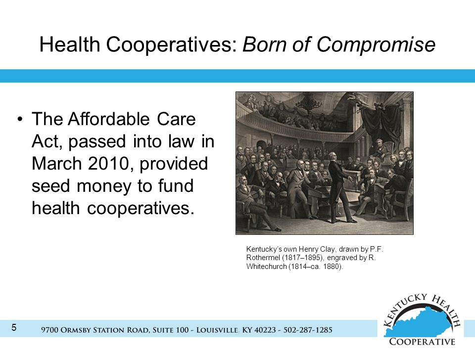 5 Health Cooperatives: Born of Compromise 5 The Affordable Care Act, passed into law in March 2010, provided seed money to fund health cooperatives.