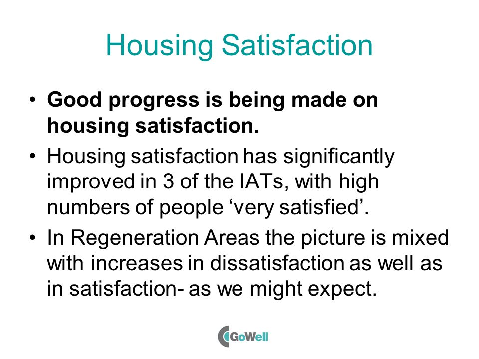 Housing Satisfaction Good progress is being made on housing satisfaction.