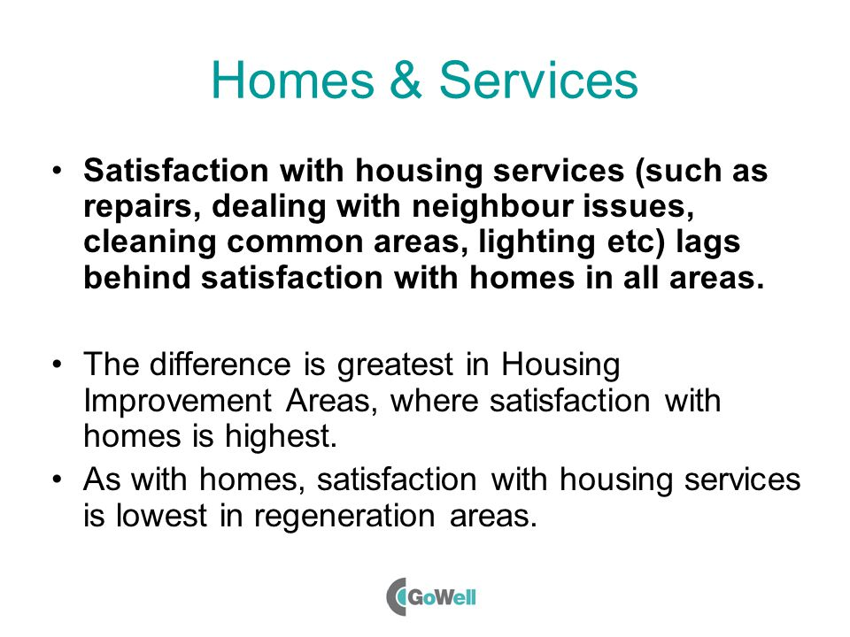 Homes & Services Satisfaction with housing services (such as repairs, dealing with neighbour issues, cleaning common areas, lighting etc) lags behind satisfaction with homes in all areas.
