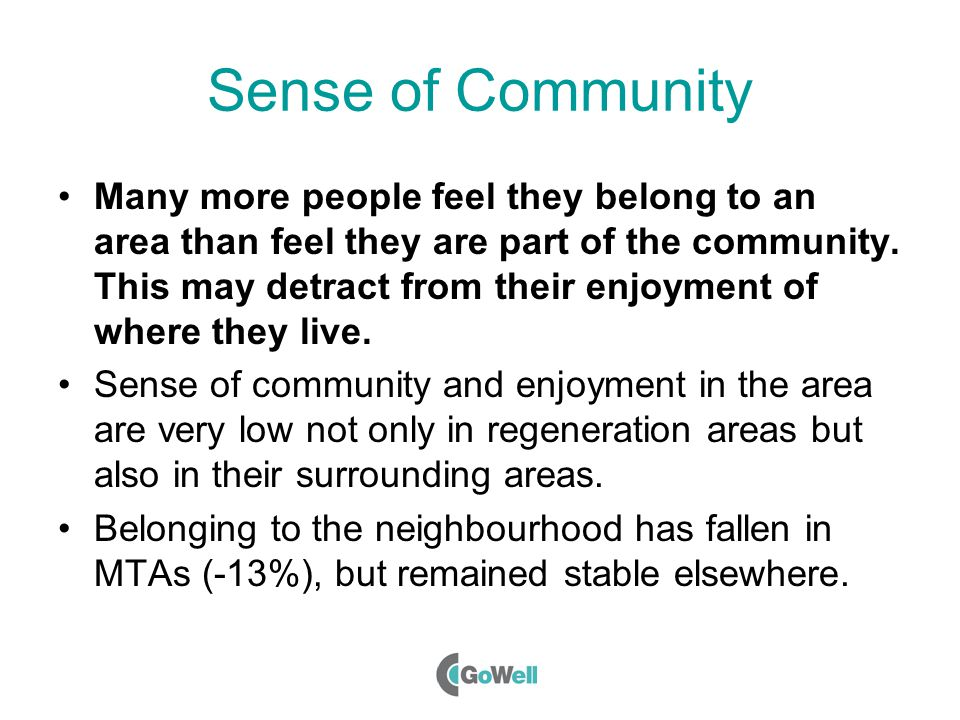 Sense of Community Many more people feel they belong to an area than feel they are part of the community.
