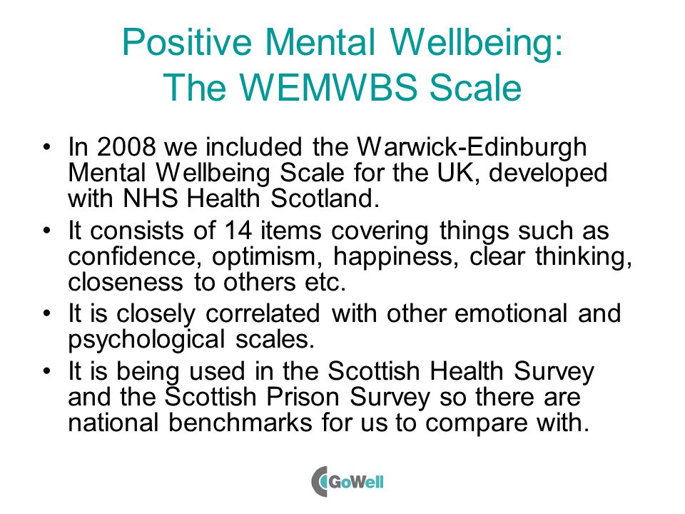 Positive Mental Wellbeing: The WEMWBS Scale In 2008 we included the Warwick-Edinburgh Mental Wellbeing Scale for the UK, developed with NHS Health Scotland.