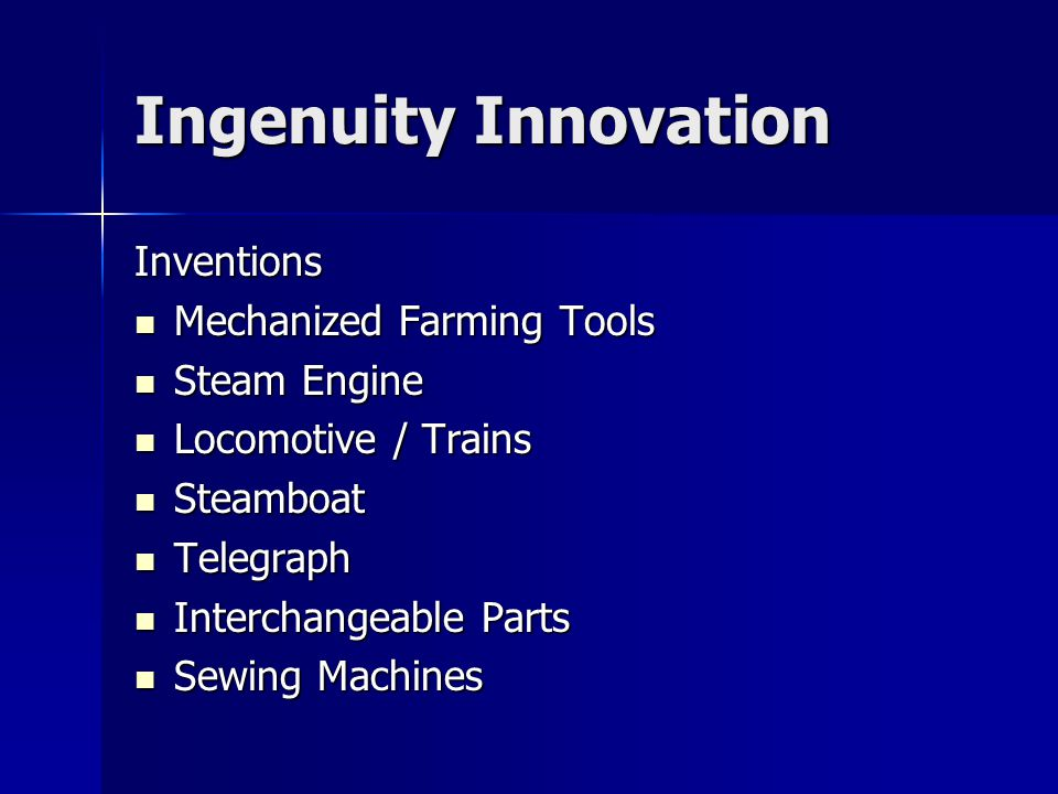 Ingenuity Innovation Inventions Mechanized Farming Tools Mechanized Farming Tools Steam Engine Steam Engine Locomotive / Trains Locomotive / Trains Steamboat Steamboat Telegraph Telegraph Interchangeable Parts Interchangeable Parts Sewing Machines Sewing Machines
