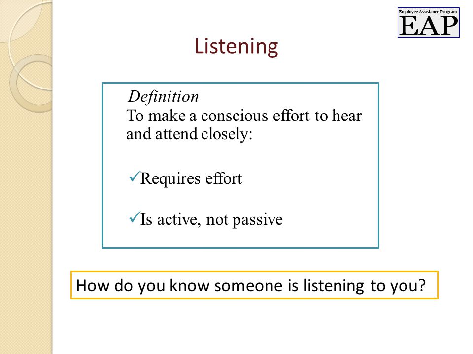 Listening Definition To make a conscious effort to hear and attend closely: Requires effort Is active, not passive How do you know someone is listening to you