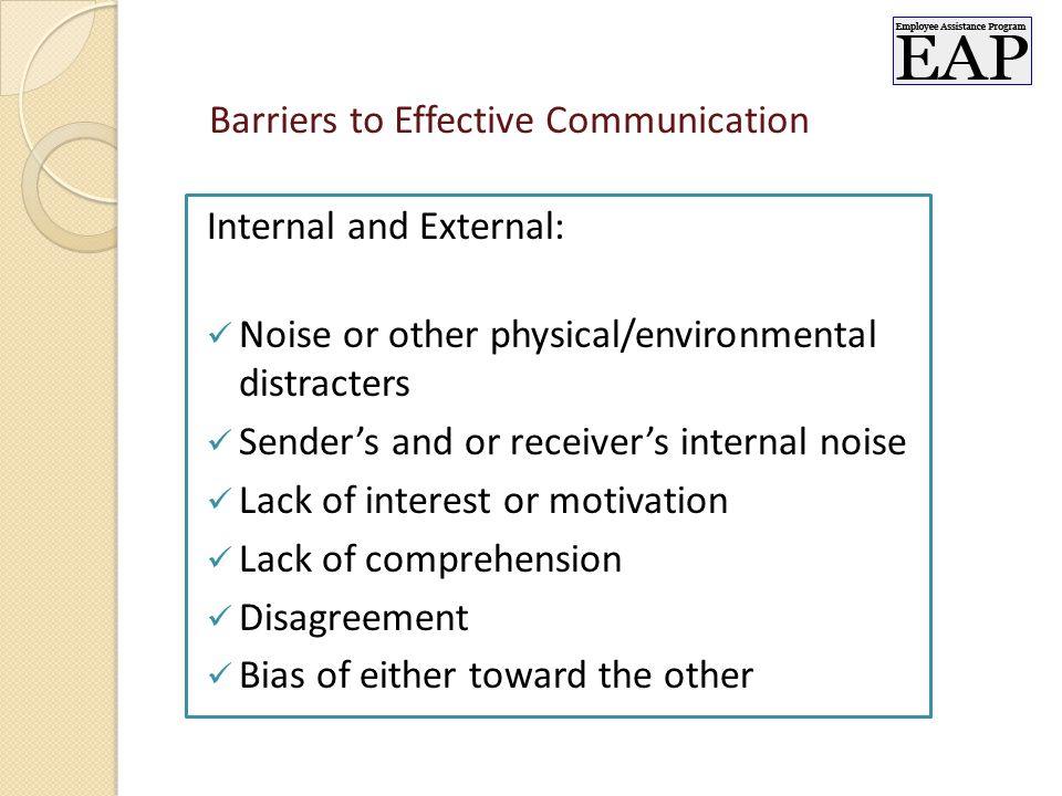 Barriers to Effective Communication Internal and External: Noise or other physical/environmental distracters Sender's and or receiver's internal noise Lack of interest or motivation Lack of comprehension Disagreement Bias of either toward the other