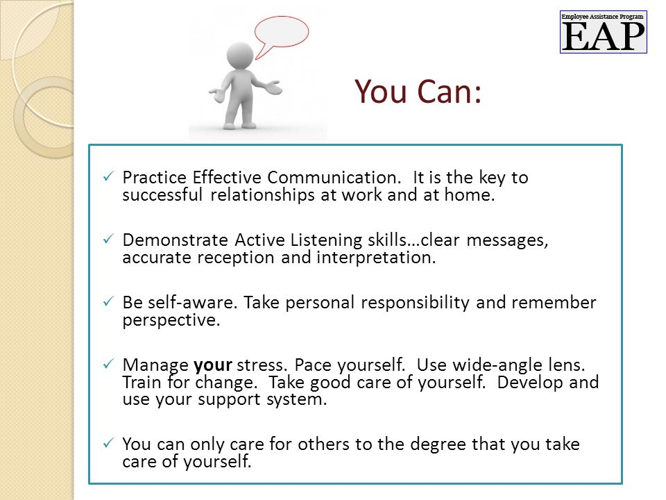Practice Effective Communication. It is the key to successful relationships at work and at home.