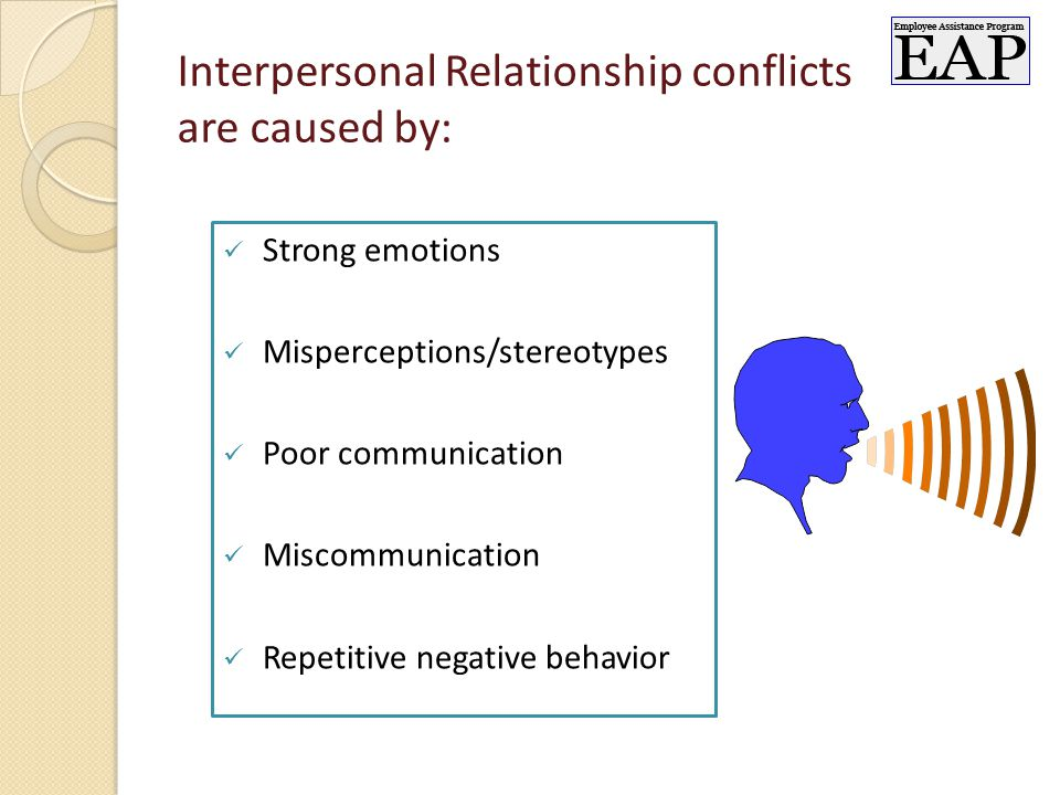 Interpersonal Relationship conflicts are caused by: Strong emotions Misperceptions/stereotypes Poor communication Miscommunication Repetitive negative behavior