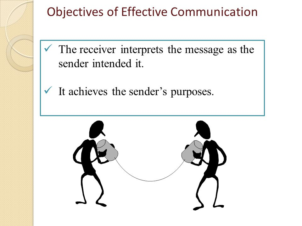 Objectives of Effective Communication The receiver interprets the message as the sender intended it.