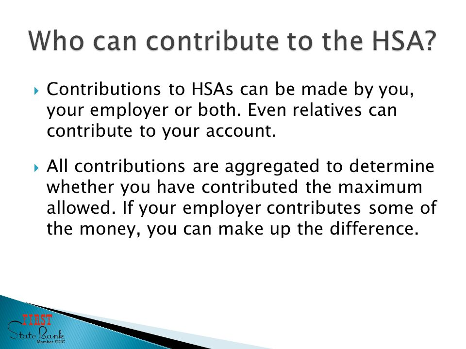 Contributions to HSAs can be made by you, your employer or both.