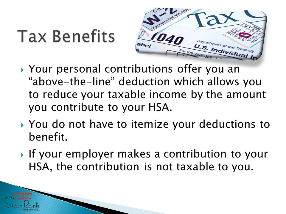  Your personal contributions offer you an above-the-line deduction which allows you to reduce your taxable income by the amount you contribute to your HSA.