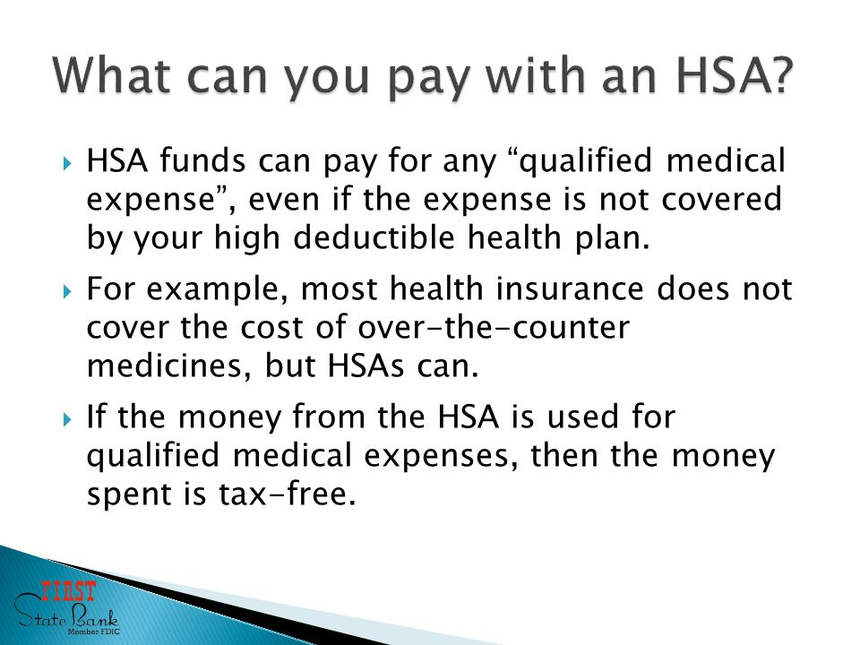  HSA funds can pay for any qualified medical expense , even if the expense is not covered by your high deductible health plan.