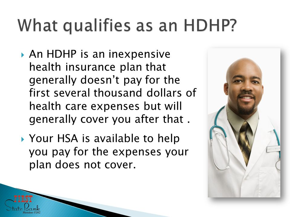  An HDHP is an inexpensive health insurance plan that generally doesn't pay for the first several thousand dollars of health care expenses but will generally cover you after that.
