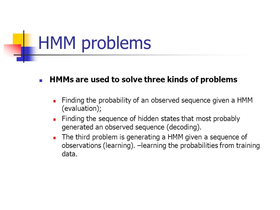 HMM problems HMMs are used to solve three kinds of problems Finding the probability of an observed sequence given a HMM (evaluation); Finding the sequence of hidden states that most probably generated an observed sequence (decoding).
