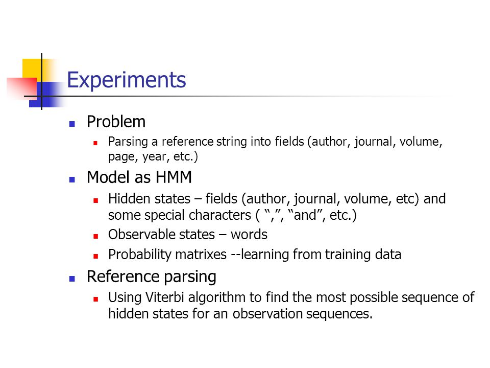 Experiments Problem Parsing a reference string into fields (author, journal, volume, page, year, etc.) Model as HMM Hidden states – fields (author, journal, volume, etc) and some special characters ( , , and , etc.) Observable states – words Probability matrixes --learning from training data Reference parsing Using Viterbi algorithm to find the most possible sequence of hidden states for an observation sequences.