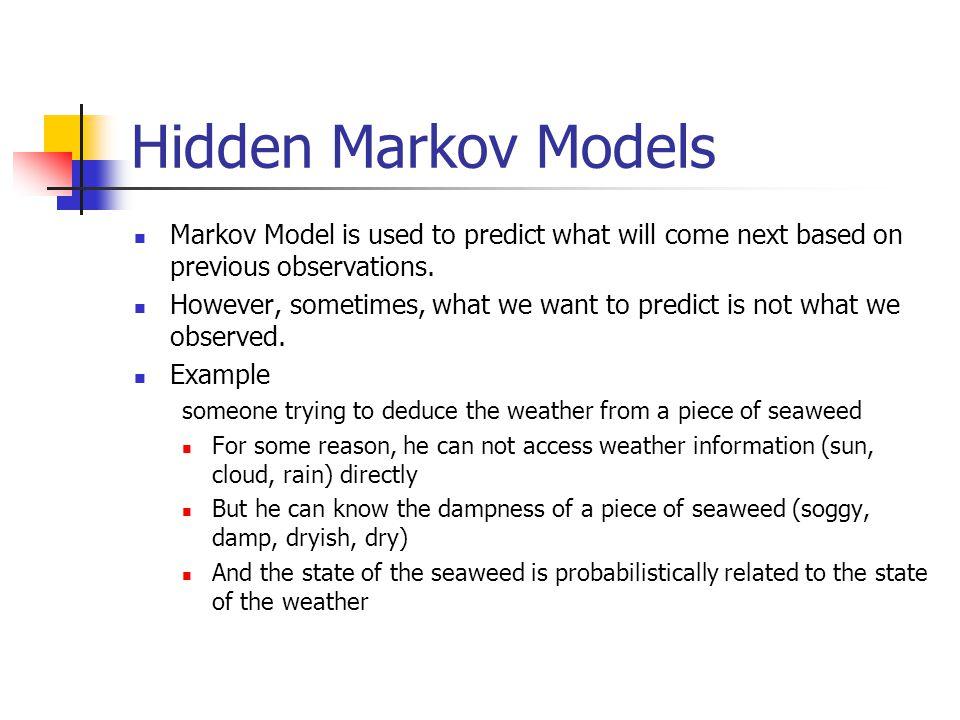 Hidden Markov Models Markov Model is used to predict what will come next based on previous observations.