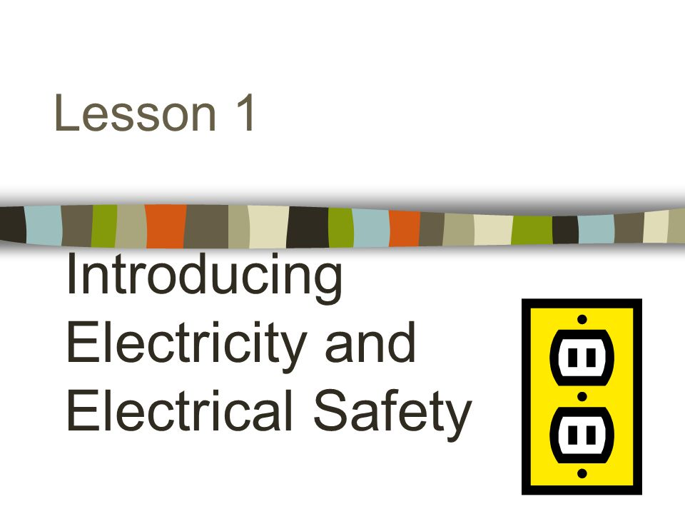 Lesson 1 Introducing Electricity and Electrical Safety