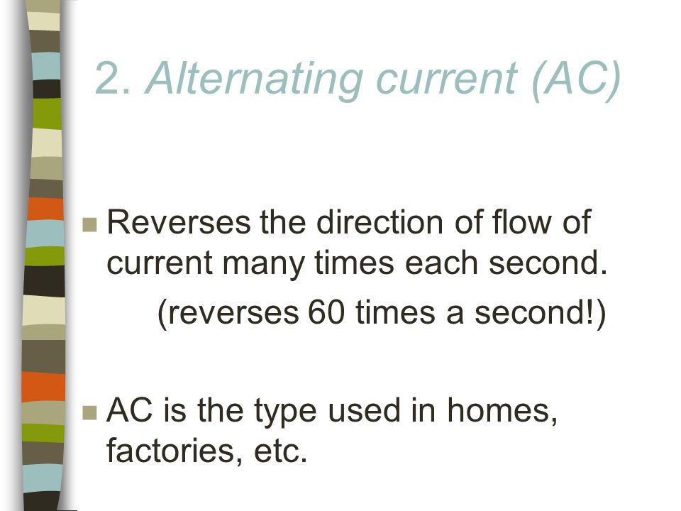 2. Alternating current (AC) n Reverses the direction of flow of current many times each second.
