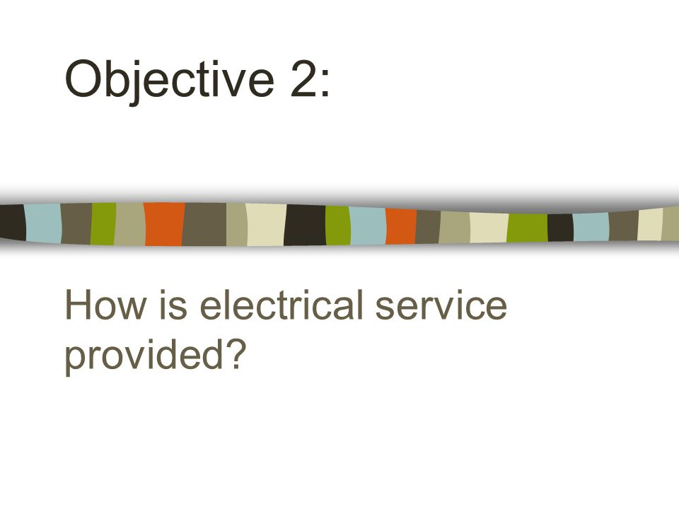 How is electrical service provided Objective 2: